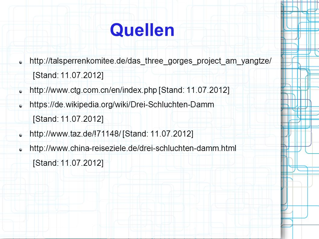 Quellen http://talsperrenkomitee.de/das_three_gorges_project_am_yangtze/ [Stand: 11.07.2012] http://www.ctg.com.cn/en/index.php [Stand: 11.07.2012]